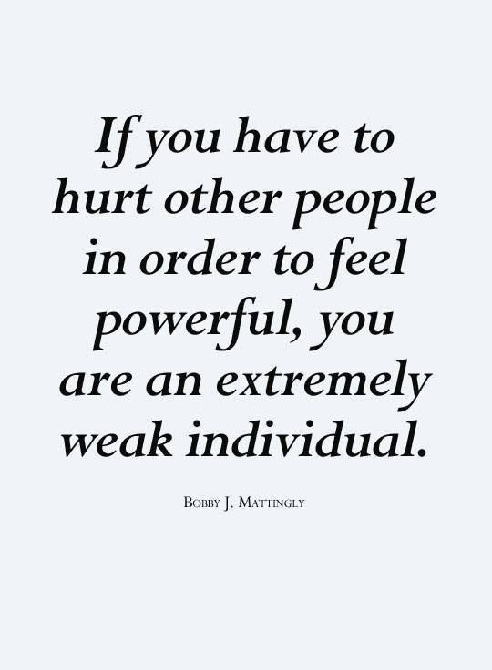 If you have to hurt other people in order to feel powerful ...